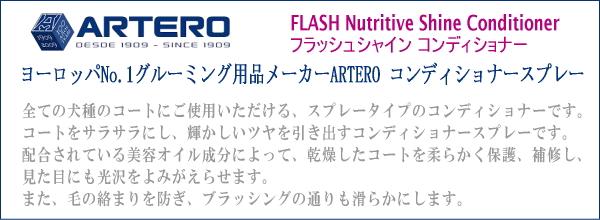 ARTERO アルテロ FLASH Nutritive Shine Conditioner /フラッシュシャイン コンディショナー ヨーロッパNo.1グルーミング用品メーカーARTERO コンディショナースプレー 全ての犬種のコートにご使用いただける、スプレータイプのコンディショナーです。コートをサラサラにし、輝かしいツヤを引き出すコンディショナースプレーです。配合されている美容オイル成分によって、乾燥したコートを柔らかく保護、補修し、見た目にも光沢をよみがえらせます。また、毛の絡まりを防ぎ、ブラッシングの通りも滑らかにします。